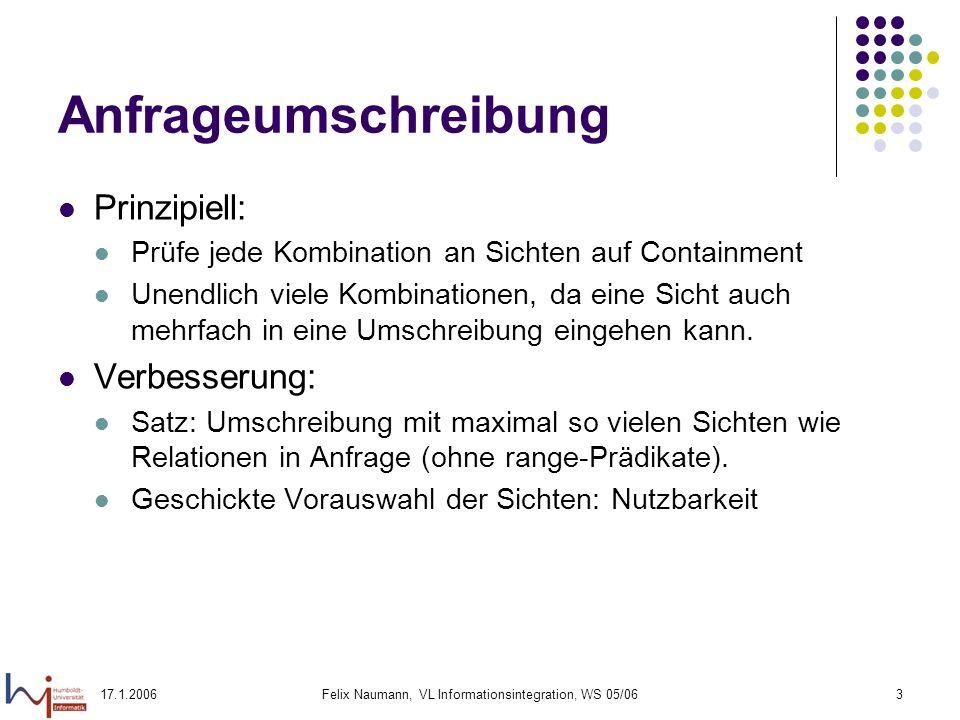 17.1.2006Felix Naumann, VL Informationsintegration, WS 05/063 Anfrageumschreibung Prinzipiell: Prüfe jede Kombination an Sichten auf Containment Unendlich viele Kombinationen, da eine Sicht auch mehrfach in eine Umschreibung eingehen kann.