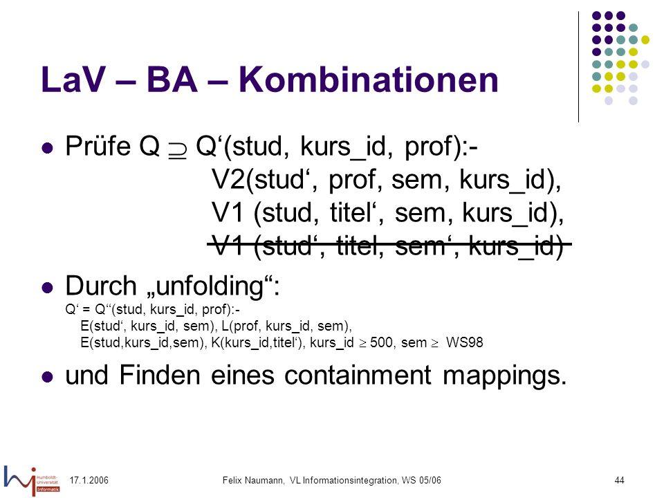 17.1.2006Felix Naumann, VL Informationsintegration, WS 05/0644 LaV – BA – Kombinationen Prüfe Q Q(stud, kurs_id, prof):- V2(stud, prof, sem, kurs_id), V1 (stud, titel, sem, kurs_id), V1 (stud, titel, sem, kurs_id) Durch unfolding: Q = Q(stud, kurs_id, prof):- E(stud, kurs_id, sem), L(prof, kurs_id, sem), E(stud,kurs_id,sem), K(kurs_id,titel), kurs_id 500, sem WS98 und Finden eines containment mappings.