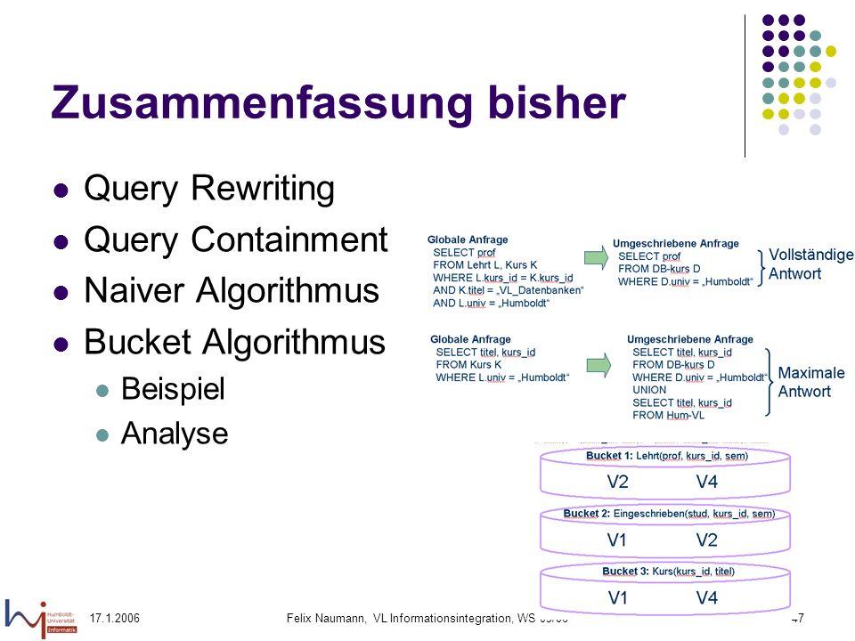 17.1.2006Felix Naumann, VL Informationsintegration, WS 05/0647 Zusammenfassung bisher Query Rewriting Query Containment Naiver Algorithmus Bucket Algorithmus Beispiel Analyse