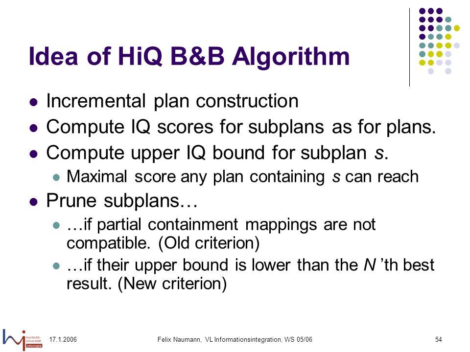 17.1.2006Felix Naumann, VL Informationsintegration, WS 05/0654 Idea of HiQ B&B Algorithm Incremental plan construction Compute IQ scores for subplans as for plans.
