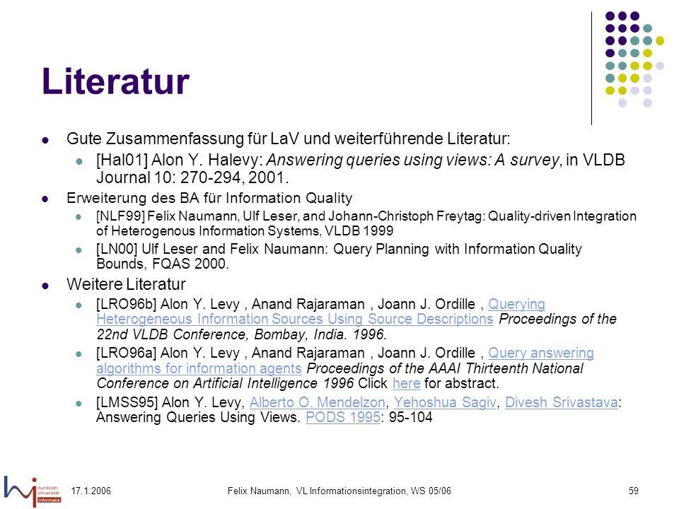 17.1.2006Felix Naumann, VL Informationsintegration, WS 05/0659 Literatur Gute Zusammenfassung für LaV und weiterführende Literatur: [Hal01] Alon Y.