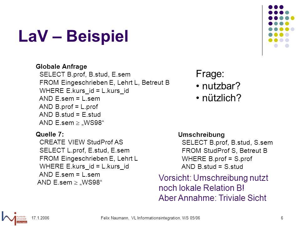 17.1.2006Felix Naumann, VL Informationsintegration, WS 05/066 LaV – Beispiel Globale Anfrage SELECT B.prof, B.stud, E.sem FROM Eingeschrieben E, Lehrt L, Betreut B WHERE E.kurs_id = L.kurs_id AND E.sem = L.sem AND B.prof = L.prof AND B.stud = E.stud AND E.sem WS98 Quelle 7: CREATE VIEW StudProf AS SELECT L.prof, E.stud, E.sem FROM Eingeschrieben E, Lehrt L WHERE E.kurs_id = L.kurs_id AND E.sem = L.sem AND E.sem WS98 Frage: nutzbar.