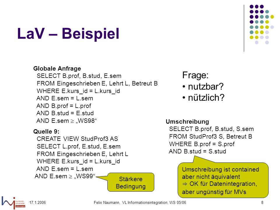 17.1.2006Felix Naumann, VL Informationsintegration, WS 05/068 LaV – Beispiel Globale Anfrage SELECT B.prof, B.stud, E.sem FROM Eingeschrieben E, Lehrt L, Betreut B WHERE E.kurs_id = L.kurs_id AND E.sem = L.sem AND B.prof = L.prof AND B.stud = E.stud AND E.sem WS98 Quelle 9: CREATE VIEW StudProf3 AS SELECT L.prof, E.stud, E.sem FROM Eingeschrieben E, Lehrt L WHERE E.kurs_id = L.kurs_id AND E.sem = L.sem AND E.sem WS99 Frage: nutzbar.