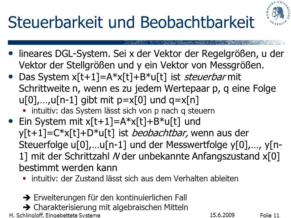 Folie 11 H. Schlingloff, Eingebettete Systeme 15.6.2009 Steuerbarkeit und Beobachtbarkeit lineares DGL-System. Sei x der Vektor der Regelgrößen, u der