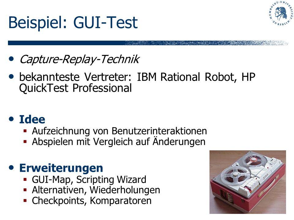 Beispiel: GUI-Test Capture-Replay-Technik bekannteste Vertreter: IBM Rational Robot, HP QuickTest Professional Idee Aufzeichnung von Benutzerinterakti