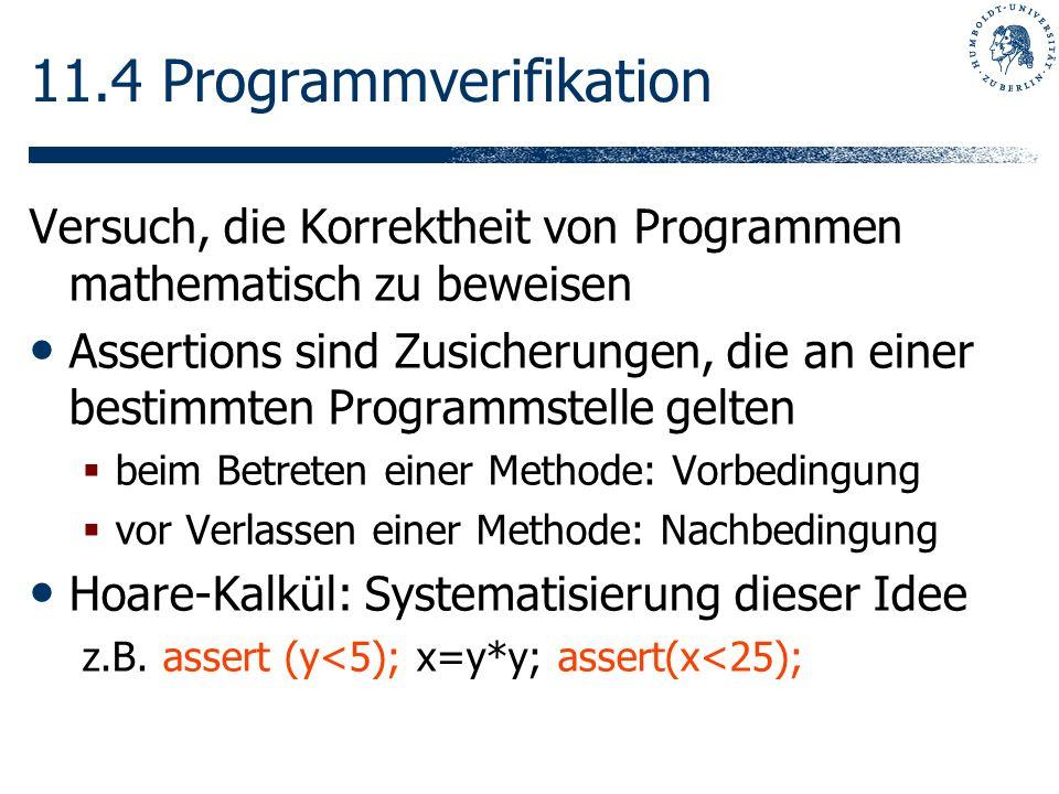 11.4 Programmverifikation Versuch, die Korrektheit von Programmen mathematisch zu beweisen Assertions sind Zusicherungen, die an einer bestimmten Prog