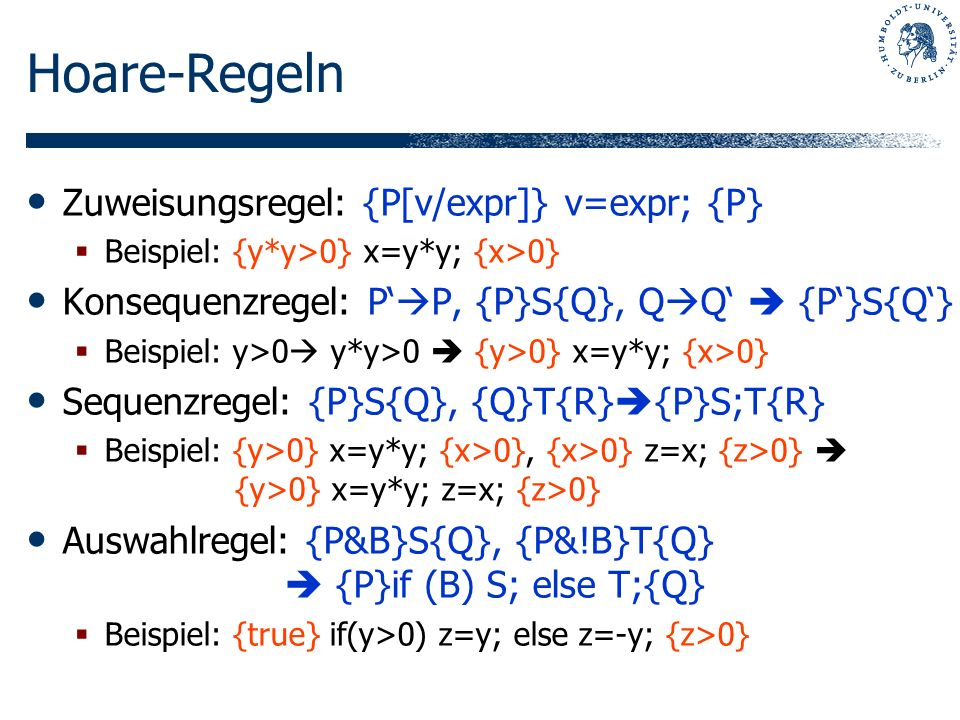 Hoare-Regeln Zuweisungsregel: {P[v/expr]} v=expr; {P} Beispiel: {y*y>0} x=y*y; {x>0} Konsequenzregel: P P, {P}S{Q}, Q Q {P}S{Q} Beispiel: y>0 y*y>0 {y