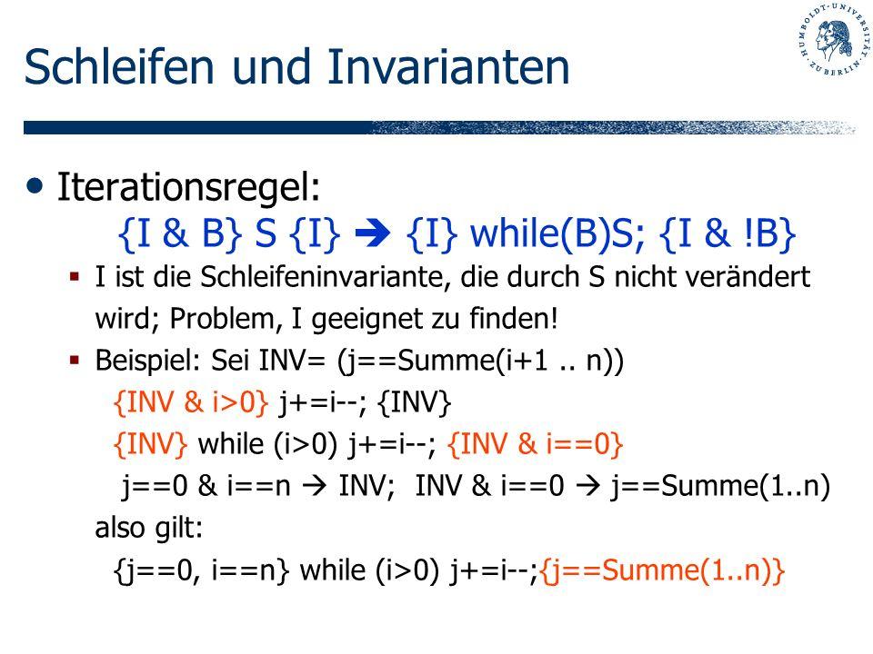 Schleifen und Invarianten Iterationsregel: {I & B} S {I} {I} while(B)S; {I & !B} I ist die Schleifeninvariante, die durch S nicht verändert wird; Prob