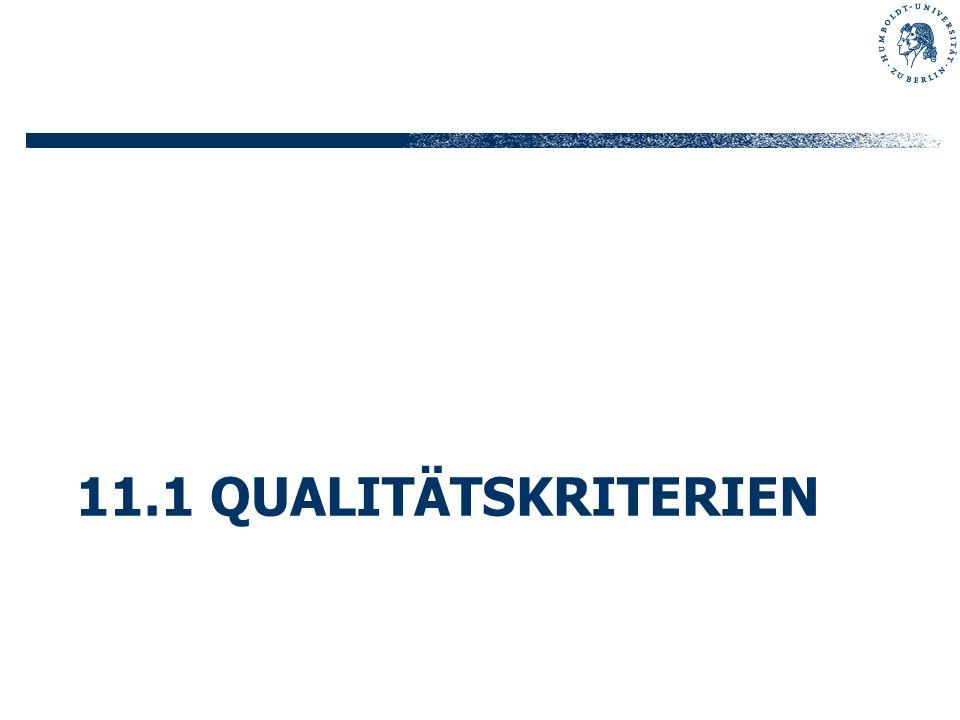 11.1 Qualitätskriterien Extern (Benutzer) Funktionalität Benutzbarkeit Effizienz Performanz Robustheit Zuverlässigkeit Sicherheit Intern (Entwickler) Wartbarkeit Wiederverwendbarkeit Änderbarkeit Übertragbarkeit Lesbarkeit Merkmale qualitativ hochwertiger Software-Produkte: Qualität ist die Gesamtheit von Eigenschaften und Merkmalen eines Produkts oder einer Tätigkeit, die sich auf deren Eignung zur Erfüllung gegebener Erfordernisse beziehen.