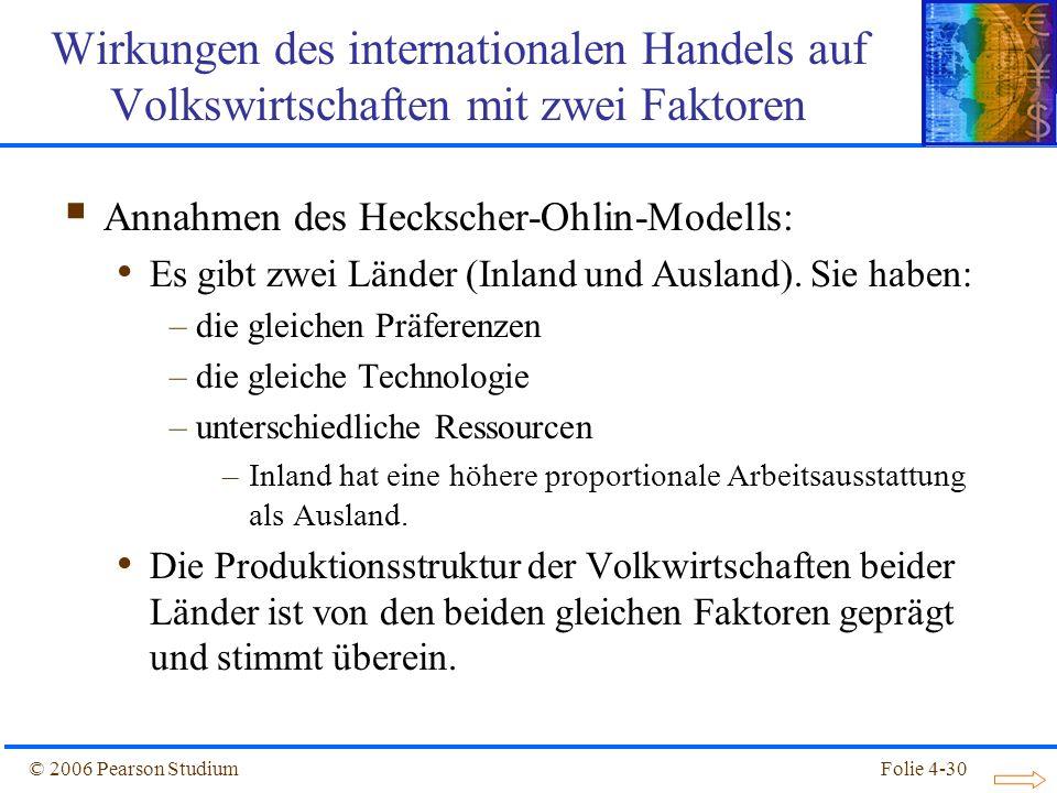 Folie 4-30© 2006 Pearson Studium Annahmen des Heckscher-Ohlin-Modells: Es gibt zwei Länder (Inland und Ausland). Sie haben: –die gleichen Präferenzen