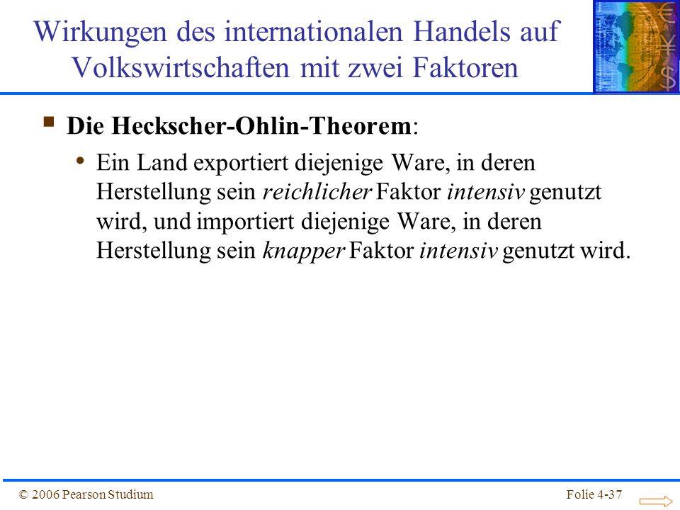 Folie 4-37© 2006 Pearson Studium Die Heckscher-Ohlin-Theorem: Ein Land exportiert diejenige Ware, in deren Herstellung sein reichlicher Faktor intensi