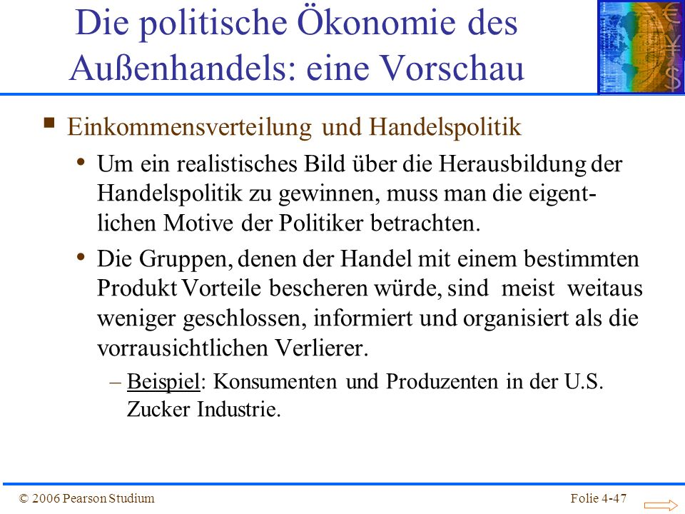 Folie 4-47© 2006 Pearson Studium Einkommensverteilung und Handelspolitik Um ein realistisches Bild über die Herausbildung der Handelspolitik zu gewinn