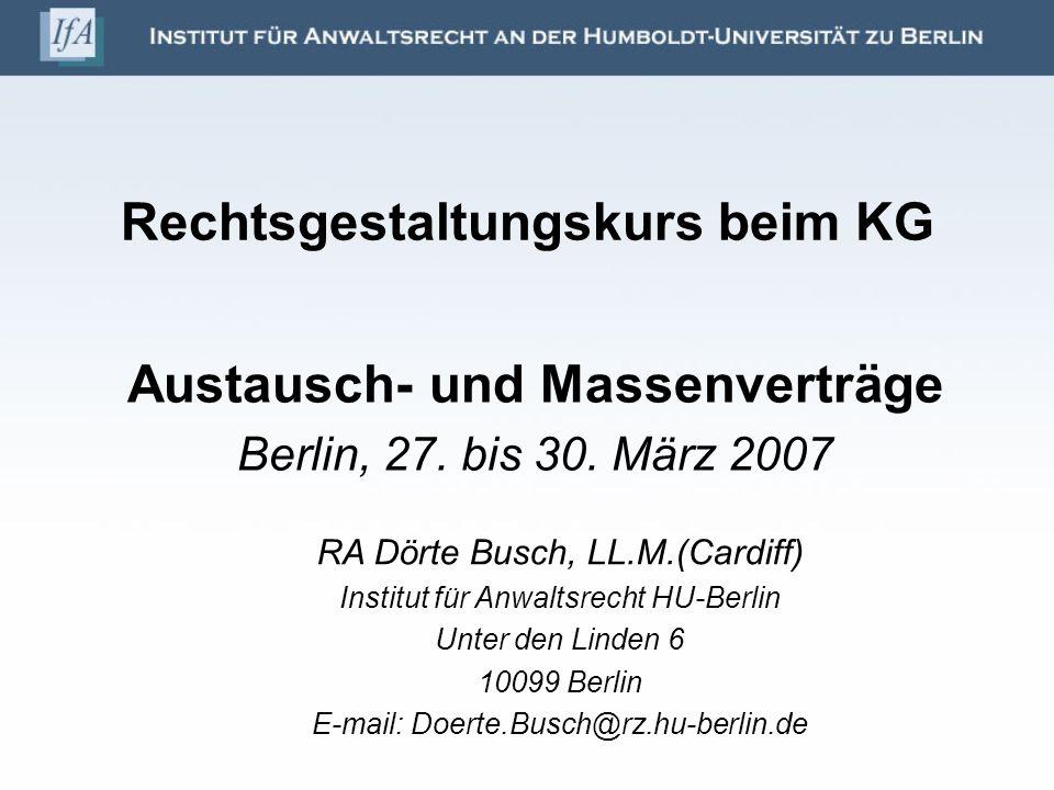 Rechtsgestaltungskurs beim KG Austausch- und Massenverträge Berlin, 27. bis 30. März 2007 RA Dörte Busch, LL.M.(Cardiff) Institut für Anwaltsrecht HU-