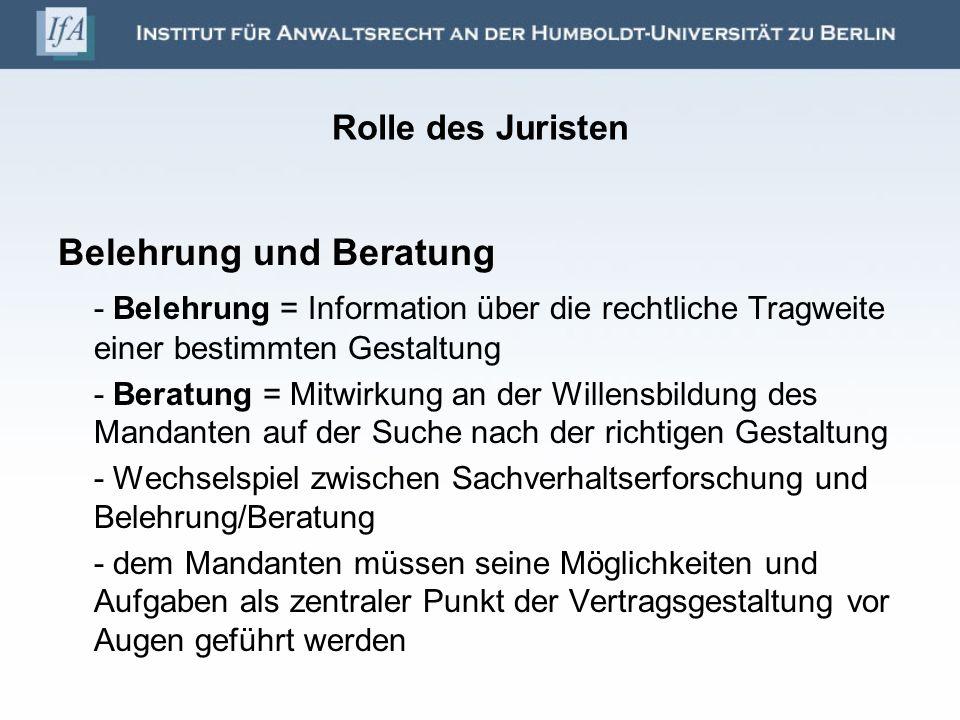 Rolle des Juristen Belehrung und Beratung - Belehrung = Information über die rechtliche Tragweite einer bestimmten Gestaltung - Beratung = Mitwirkung
