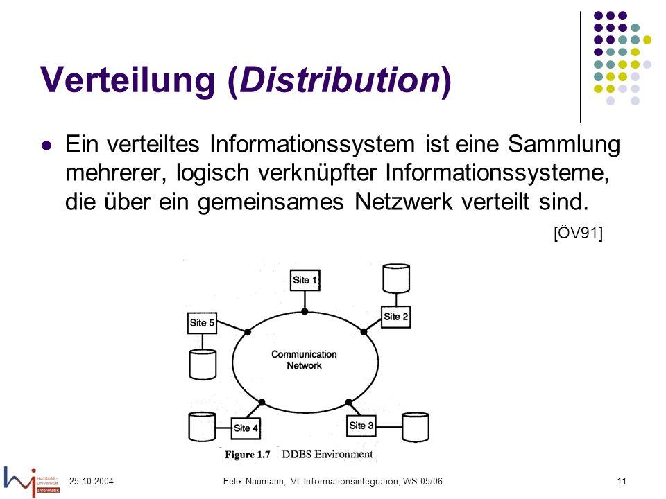 25.10.2004Felix Naumann, VL Informationsintegration, WS 05/0611 Verteilung (Distribution) Ein verteiltes Informationssystem ist eine Sammlung mehrerer