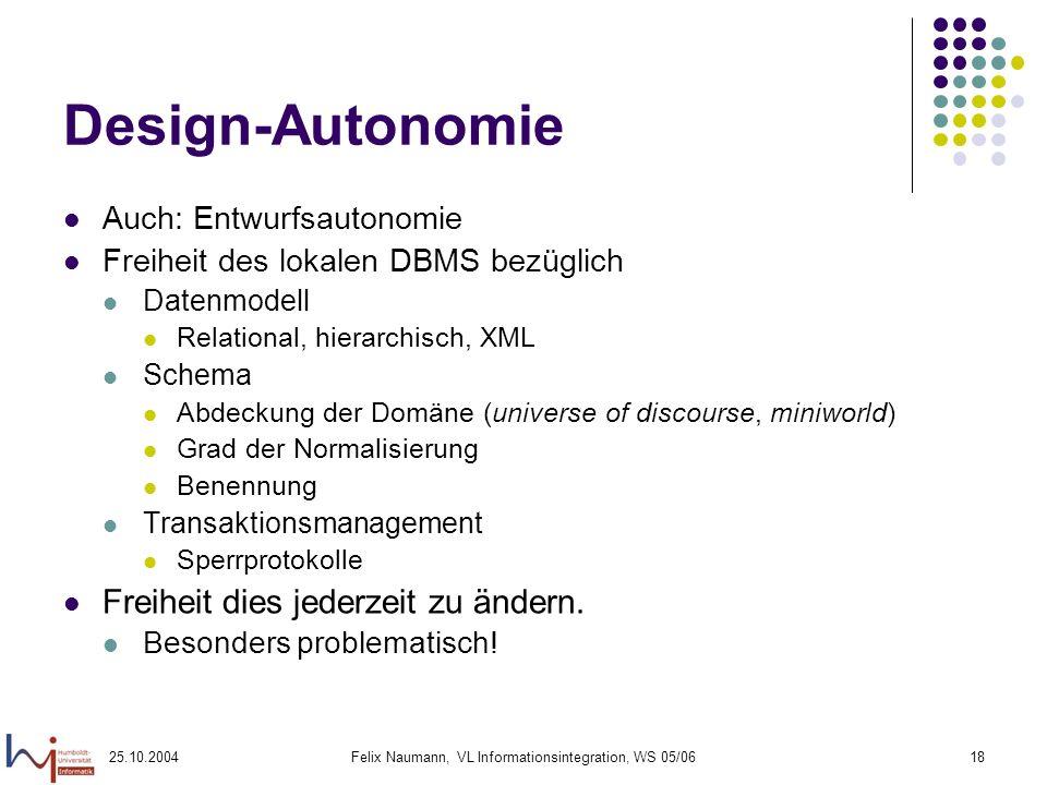 25.10.2004Felix Naumann, VL Informationsintegration, WS 05/0618 Design-Autonomie Auch: Entwurfsautonomie Freiheit des lokalen DBMS bezüglich Datenmode