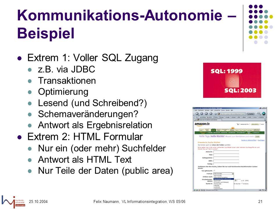 25.10.2004Felix Naumann, VL Informationsintegration, WS 05/0621 Kommunikations-Autonomie – Beispiel Extrem 1: Voller SQL Zugang z.B. via JDBC Transakt