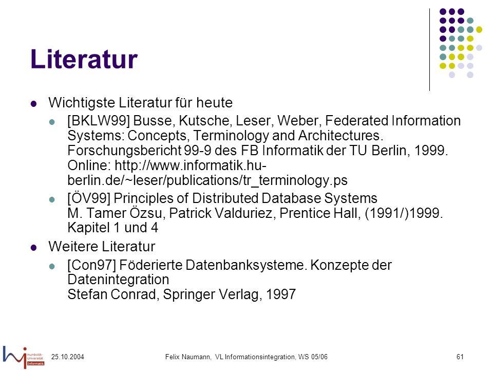 25.10.2004Felix Naumann, VL Informationsintegration, WS 05/0661 Literatur Wichtigste Literatur für heute [BKLW99] Busse, Kutsche, Leser, Weber, Federa