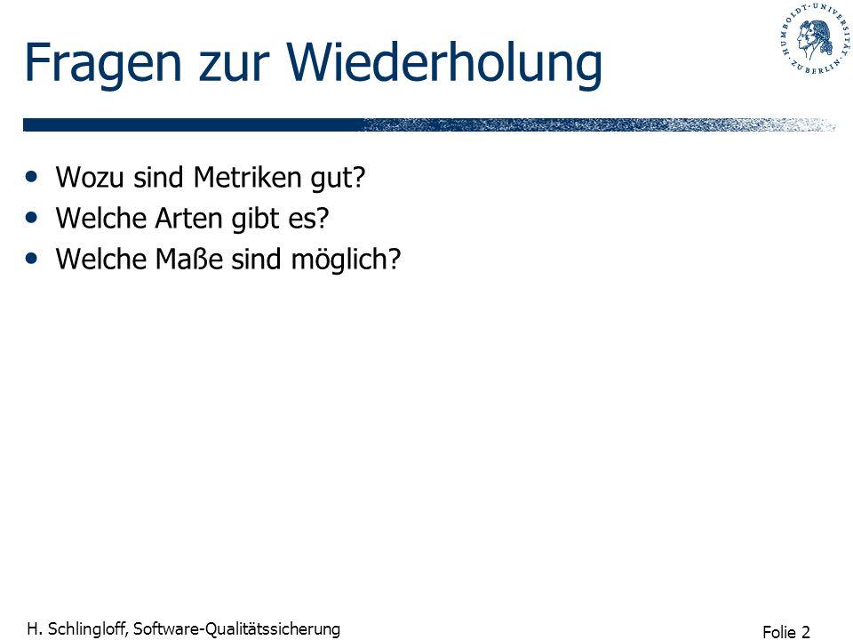 Folie 2 H. Schlingloff, Software-Qualitätssicherung Fragen zur Wiederholung Wozu sind Metriken gut? Welche Arten gibt es? Welche Maße sind möglich?