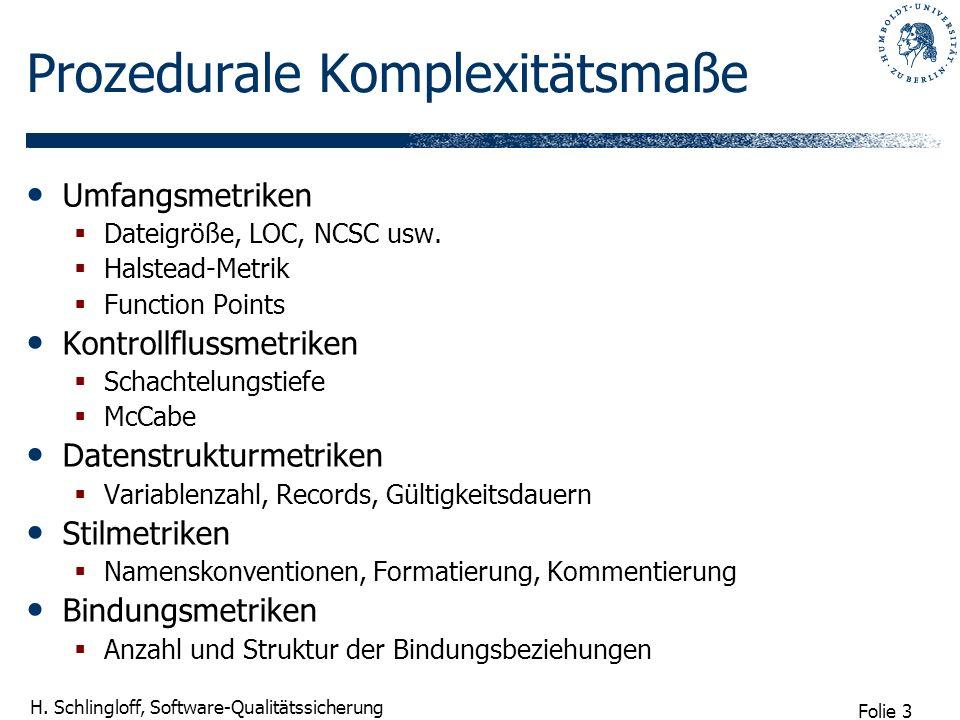 Folie 3 H. Schlingloff, Software-Qualitätssicherung Prozedurale Komplexitätsmaße Umfangsmetriken Dateigröße, LOC, NCSC usw. Halstead-Metrik Function P