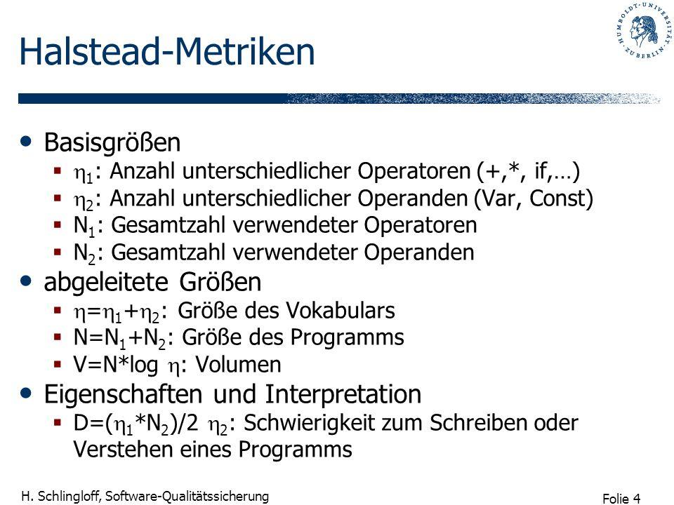 Folie 4 H. Schlingloff, Software-Qualitätssicherung Halstead-Metriken Basisgrößen 1 : Anzahl unterschiedlicher Operatoren (+,*, if,…) 2 : Anzahl unter