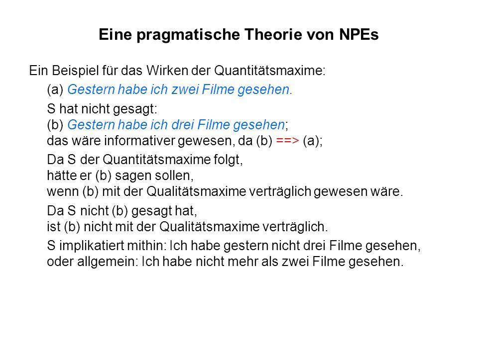 Eine pragmatische Theorie von NPEs Ein Beispiel für das Wirken der Quantitätsmaxime: (a) Gestern habe ich zwei Filme gesehen. S hat nicht gesagt: (b)