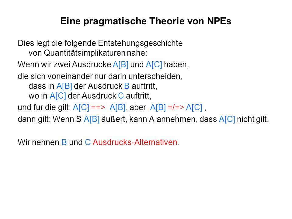 Eine pragmatische Theorie von NPEs Dies legt die folgende Entstehungsgeschichte von Quantitätsimplikaturen nahe: Wenn wir zwei Ausdrücke A[B] und A[C]