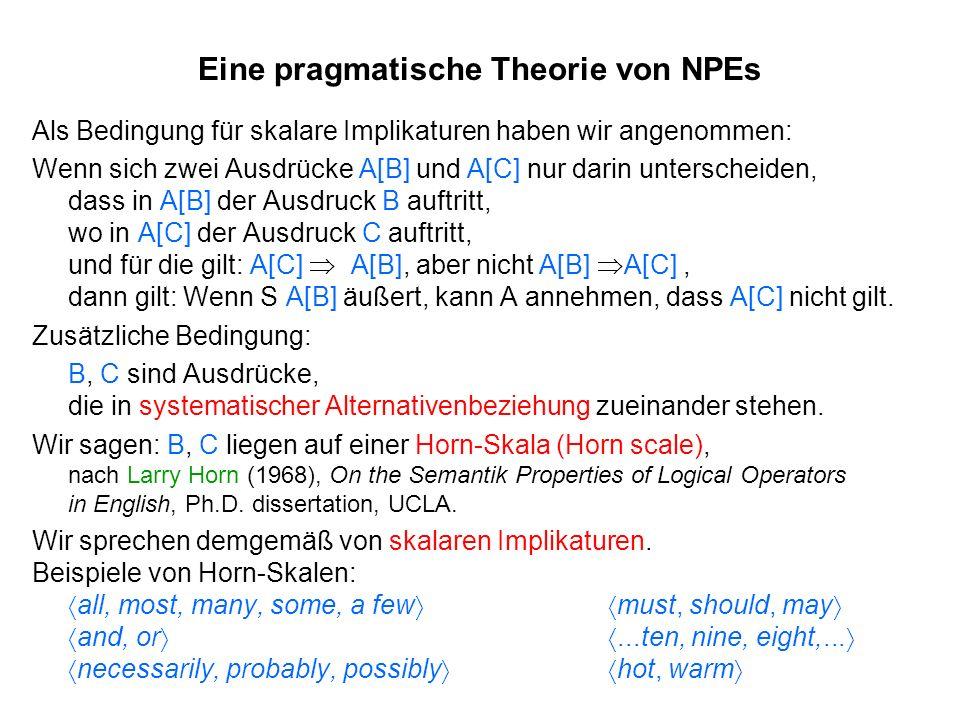 Eine pragmatische Theorie von NPEs Als Bedingung für skalare Implikaturen haben wir angenommen: Wenn sich zwei Ausdrücke A[B] und A[C] nur darin unter