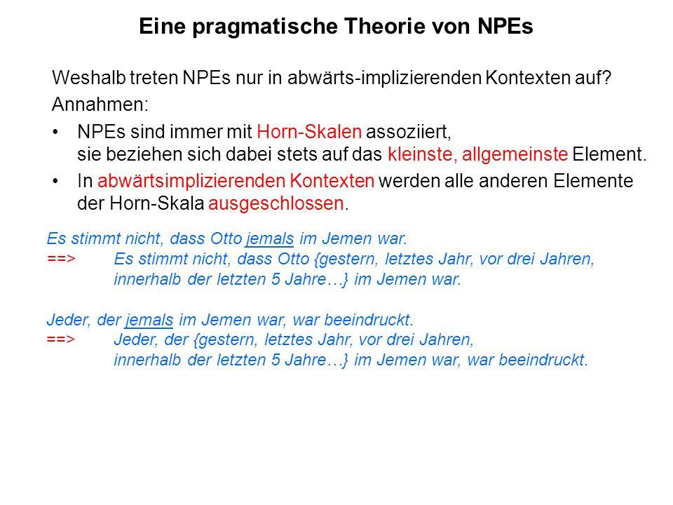 Eine pragmatische Theorie von NPEs Weshalb treten NPEs nur in abwärts-implizierenden Kontexten auf? Annahmen: NPEs sind immer mit Horn-Skalen assoziie