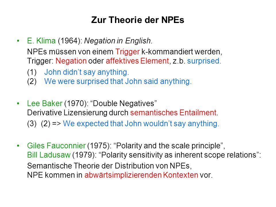 Zur Theorie der NPEs E. Klima (1964): Negation in English. NPEs müssen von einem Trigger k-kommandiert werden, Trigger: Negation oder affektives Eleme