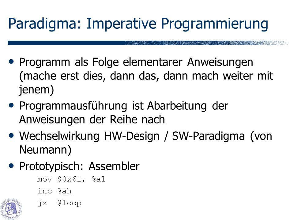 Paradigma: Imperative Programmierung Programm als Folge elementarer Anweisungen (mache erst dies, dann das, dann mach weiter mit jenem) Programmausführung ist Abarbeitung der Anweisungen der Reihe nach Wechselwirkung HW-Design / SW-Paradigma (von Neumann) Prototypisch: Assembler mov $0x61, %al inc %ah jz @loop