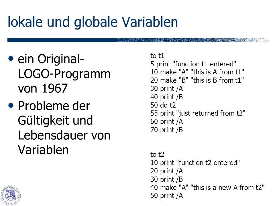 lokale und globale Variablen ein Original- LOGO-Programm von 1967 Probleme der Gültigkeit und Lebensdauer von Variablen to t1 5 print function t1 entered 10 make A this is A from t1 20 make B this is B from t1 30 print /A 40 print /B 50 do t2 55 print just returned from t2 60 print /A 70 print /B to t2 10 print function t2 entered 20 print /A 30 print /B 40 make A this is a new A from t2 50 print /A