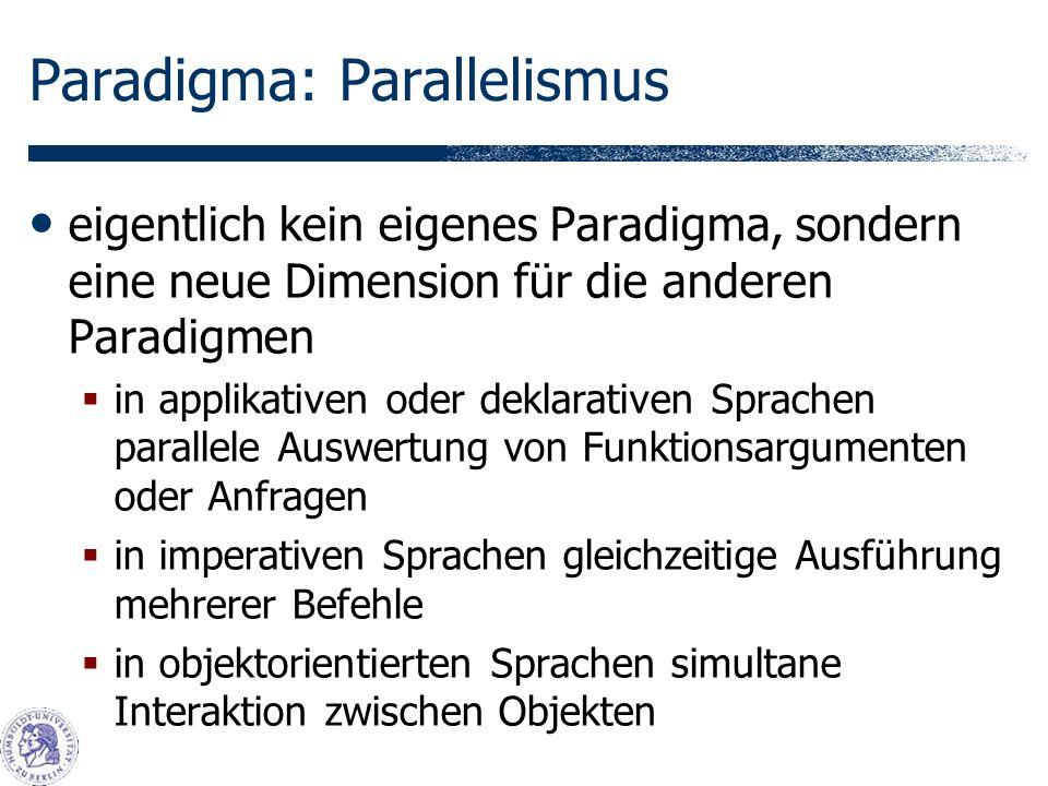 Paradigma: Parallelismus eigentlich kein eigenes Paradigma, sondern eine neue Dimension für die anderen Paradigmen in applikativen oder deklarativen Sprachen parallele Auswertung von Funktionsargumenten oder Anfragen in imperativen Sprachen gleichzeitige Ausführung mehrerer Befehle in objektorientierten Sprachen simultane Interaktion zwischen Objekten