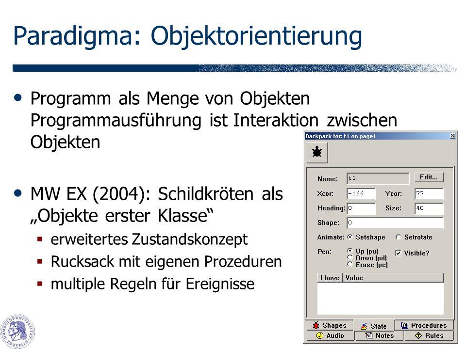 Paradigma: Objektorientierung Programm als Menge von Objekten Programmausführung ist Interaktion zwischen Objekten MW EX (2004): Schildkröten als Objekte erster Klasse erweitertes Zustandskonzept Rucksack mit eigenen Prozeduren multiple Regeln für Ereignisse