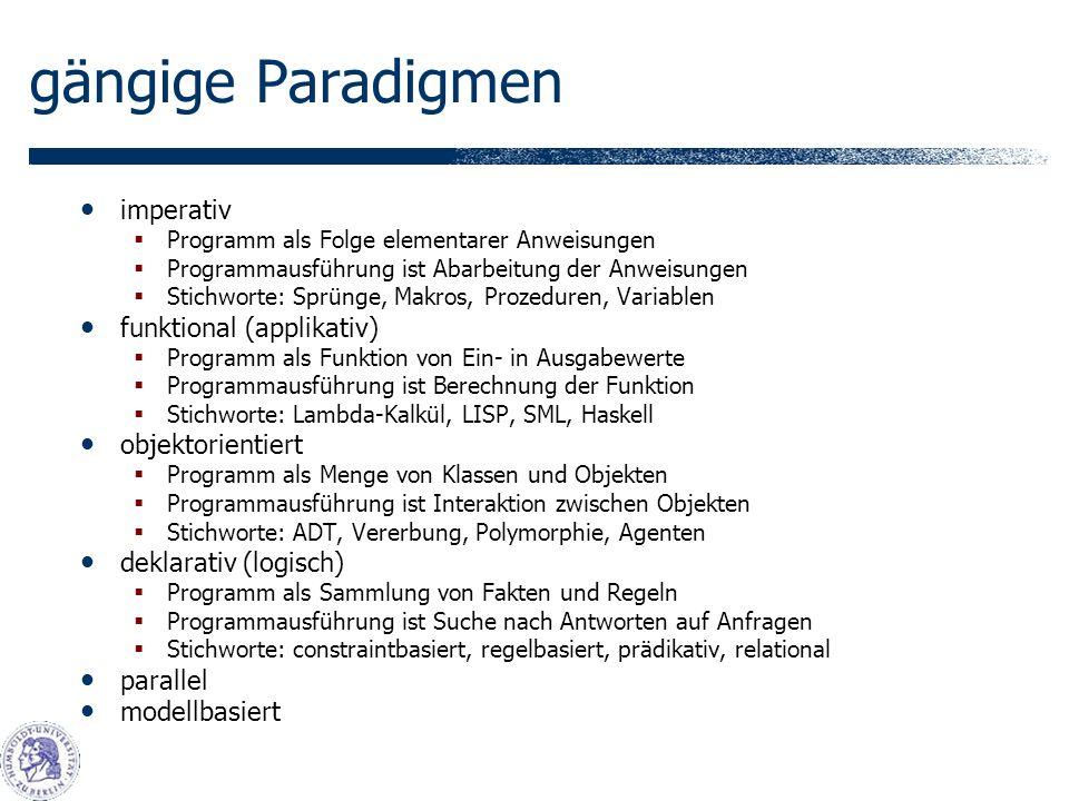 gängige Paradigmen imperativ Programm als Folge elementarer Anweisungen Programmausführung ist Abarbeitung der Anweisungen Stichworte: Sprünge, Makros, Prozeduren, Variablen funktional (applikativ) Programm als Funktion von Ein- in Ausgabewerte Programmausführung ist Berechnung der Funktion Stichworte: Lambda-Kalkül, LISP, SML, Haskell objektorientiert Programm als Menge von Klassen und Objekten Programmausführung ist Interaktion zwischen Objekten Stichworte: ADT, Vererbung, Polymorphie, Agenten deklarativ (logisch) Programm als Sammlung von Fakten und Regeln Programmausführung ist Suche nach Antworten auf Anfragen Stichworte: constraintbasiert, regelbasiert, prädikativ, relational parallel modellbasiert
