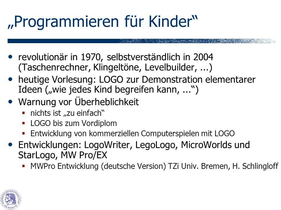 Programmieren für Kinder revolutionär in 1970, selbstverständlich in 2004 (Taschenrechner, Klingeltöne, Levelbuilder,...) heutige Vorlesung: LOGO zur Demonstration elementarer Ideen (wie jedes Kind begreifen kann,...) Warnung vor Überheblichkeit nichts ist zu einfach LOGO bis zum Vordiplom Entwicklung von kommerziellen Computerspielen mit LOGO Entwicklungen: LogoWriter, LegoLogo, MicroWorlds und StarLogo, MW Pro/EX MWPro Entwicklung (deutsche Version) TZi Univ.