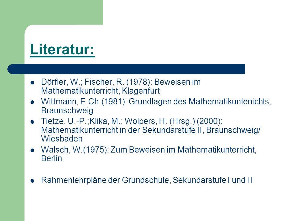 Literatur: Dörfler, W.; Fischer, R. (1978): Beweisen im Mathematikunterricht, Klagenfurt Wittmann, E.Ch.(1981): Grundlagen des Mathematikunterrichts,
