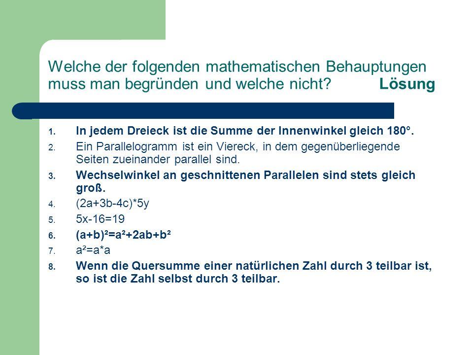Welche der folgenden mathematischen Behauptungen muss man begründen und welche nicht?Lösung 1. In jedem Dreieck ist die Summe der Innenwinkel gleich 1