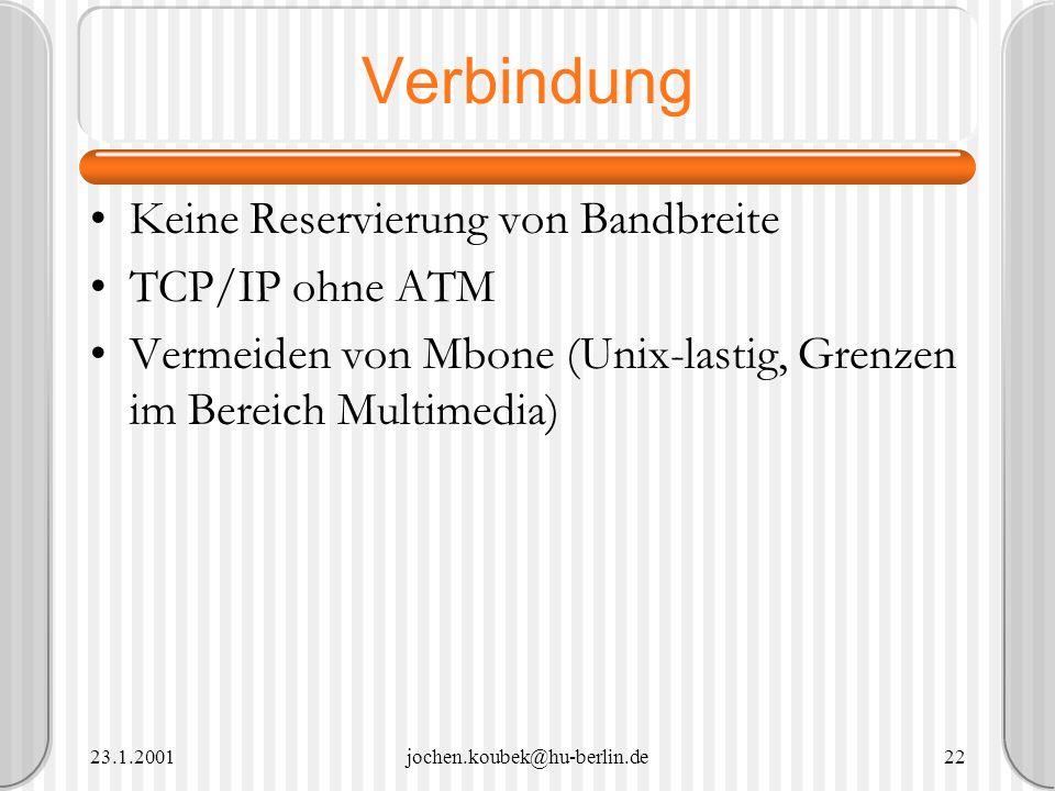 23.1.2001jochen.koubek@hu-berlin.de22 Verbindung Keine Reservierung von Bandbreite TCP/IP ohne ATM Vermeiden von Mbone (Unix-lastig, Grenzen im Bereic