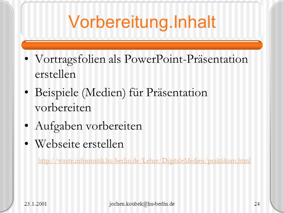23.1.2001jochen.koubek@hu-berlin.de24 Vorbereitung.Inhalt Vortragsfolien als PowerPoint-Präsentation erstellen Beispiele (Medien) für Präsentation vor