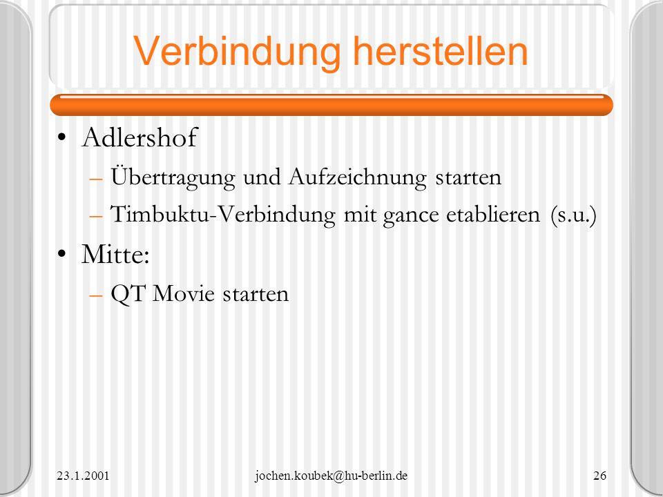 23.1.2001jochen.koubek@hu-berlin.de26 Verbindung herstellen Adlershof –Übertragung und Aufzeichnung starten –Timbuktu-Verbindung mit gance etablieren