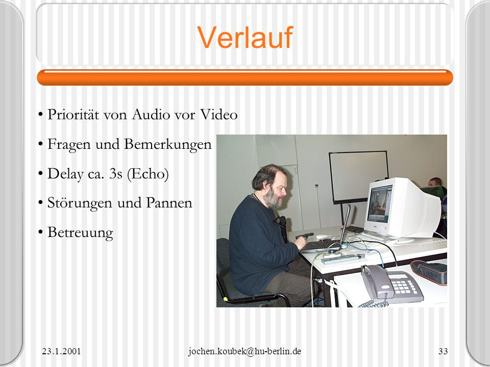 23.1.2001jochen.koubek@hu-berlin.de33 Verlauf Priorität von Audio vor Video Fragen und Bemerkungen Delay ca. 3s (Echo) Störungen und Pannen Betreuung