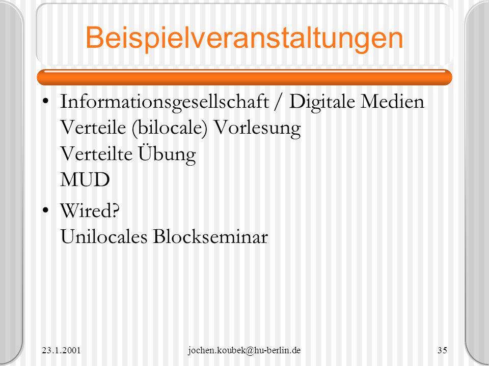 23.1.2001jochen.koubek@hu-berlin.de35 Beispielveranstaltungen Informationsgesellschaft / Digitale Medien Verteile (bilocale) Vorlesung Verteilte Übung