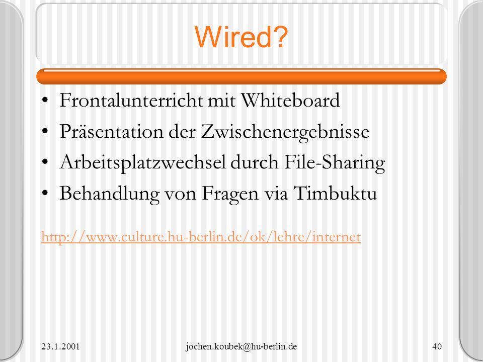23.1.2001jochen.koubek@hu-berlin.de40 Wired? Frontalunterricht mit Whiteboard Präsentation der Zwischenergebnisse Arbeitsplatzwechsel durch File-Shari