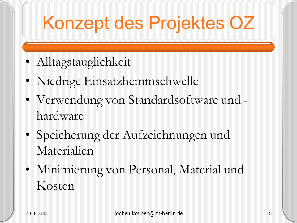 23.1.2001jochen.koubek@hu-berlin.de6 Konzept des Projektes OZ Alltagstauglichkeit Niedrige Einsatzhemmschwelle Verwendung von Standardsoftware und - h