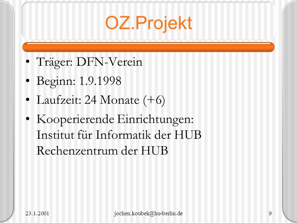 23.1.2001jochen.koubek@hu-berlin.de9 OZ.Projekt Träger: DFN-Verein Beginn: 1.9.1998 Laufzeit: 24 Monate (+6) Kooperierende Einrichtungen: Institut für