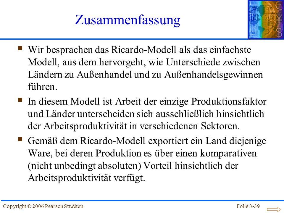 Folie 3-39Copyright © 2006 Pearson Studium Zusammenfassung Wir besprachen das Ricardo-Modell als das einfachste Modell, aus dem hervorgeht, wie Unters