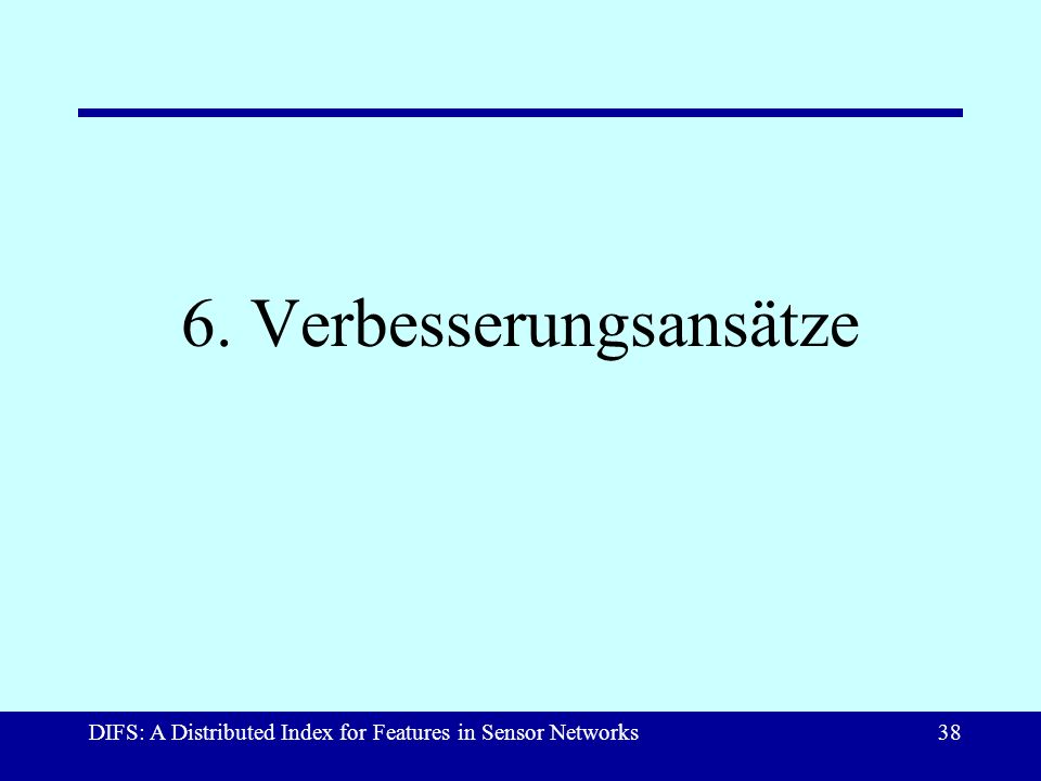 DIFS: A Distributed Index for Features in Sensor Networks38 6. Verbesserungsansätze