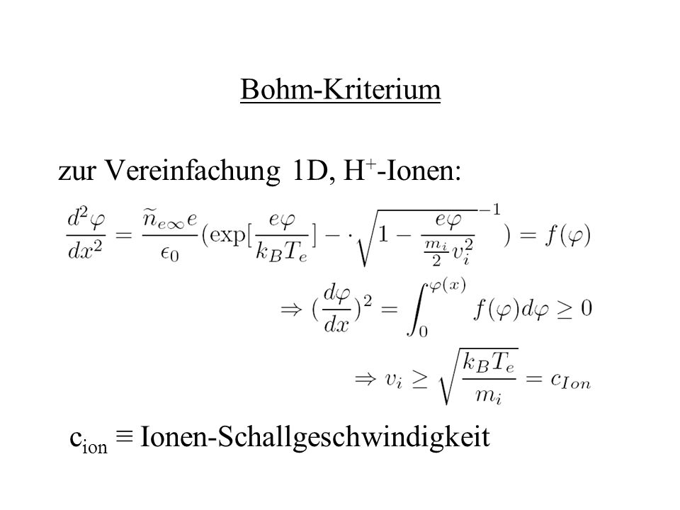 Bohm-Kriterium zur Vereinfachung 1D, H + -Ionen: c ion Ionen-Schallgeschwindigkeit