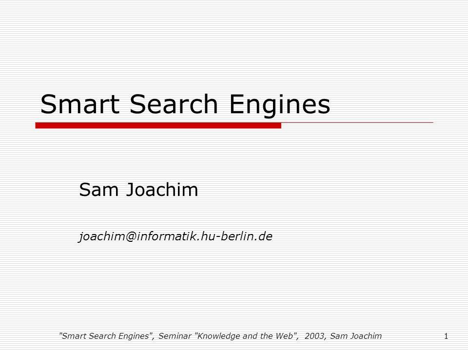 Smart Search Engines , Seminar Knowledge and the Web , 2003, Sam Joachim1 Smart Search Engines Sam Joachim joachim@informatik.hu-berlin.de